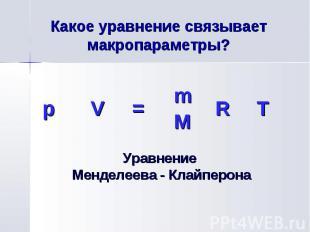 p V = m R T M Какое уравнение связывает макропараметры? Уравнение Менделеева - К