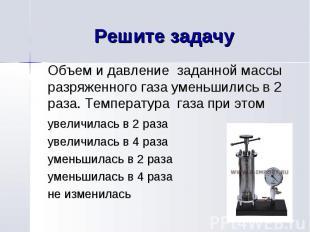 Решите задачу Объем и давление заданной массы разряженного газа уменьшились в 2