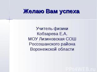 Желаю Вам успеха Учитель физики Кобзарева Е.А. МОУ Лизиновская СОШ Россошанского