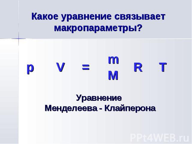 p V = m R T M Какое уравнение связывает макропараметры? Уравнение Менделеева - Клайперона