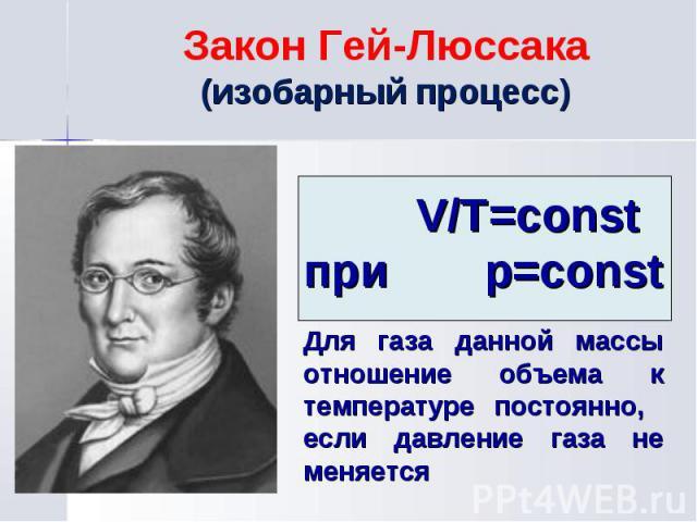 V/Т=const при р=const Для газа данной массы отношение объема к температуре постоянно, если давление газа не меняется Закон Гей-Люссака (изобарный процесс)