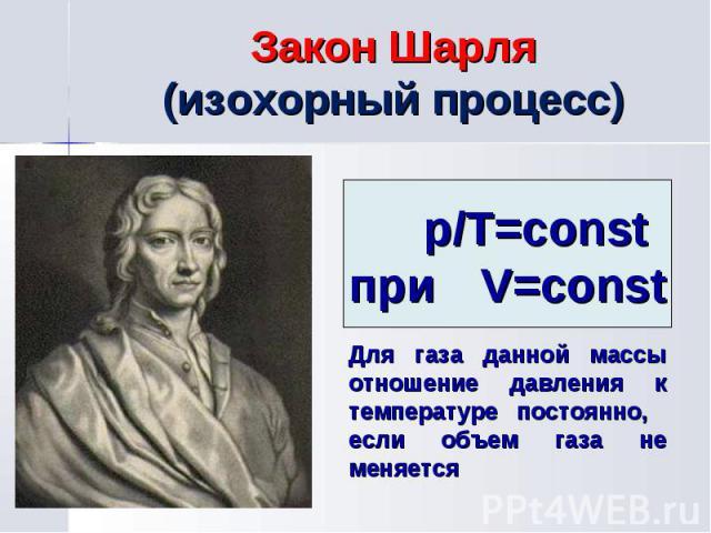 p/Т=const при V=const Для газа данной массы отношение давления к температуре постоянно, если объем газа не меняется Закон Шарля (изохорный процесс)