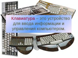 Клавиатура – это устройство для ввода информации и управления компьютером.