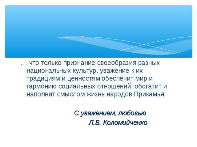 … что только признание своеобразия разных национальных культур, уважение к их традициям и ценностям обеспечит мир и гармонию социальных отношений, обогатит и наполнит смыслом жизнь народов Прикамья! С уважением, любовью Л.В. Коломийченко