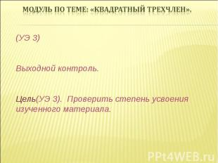 (УЭ 3) Выходной контроль. Цель(УЭ 3). Проверить степень усвоения изученного мате