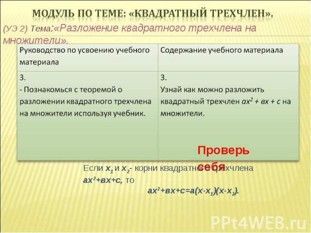 (УЭ 2) Тема:«Разложение квадратного трехчлена на множители». Проверь себя Если х1 и х2- корни квадратного трехчлена ах2+вх+с, то ах2+вх+с=а(х-х1)(х-х2).
