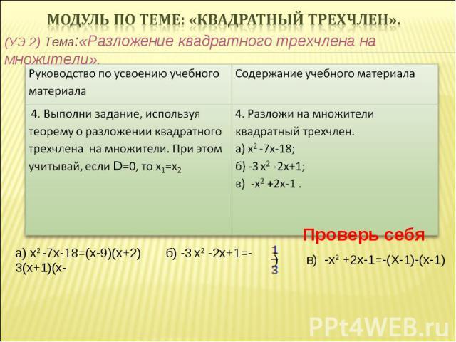 (УЭ 2) Тема:«Разложение квадратного трехчлена на множители». Проверь себя а) х2 -7х-18=(х-9)(х+2) б) -3 х2 -2х+1=-3(х+1)(х- ) в) -х2 +2х-1=-(Х-1)-(х-1)
