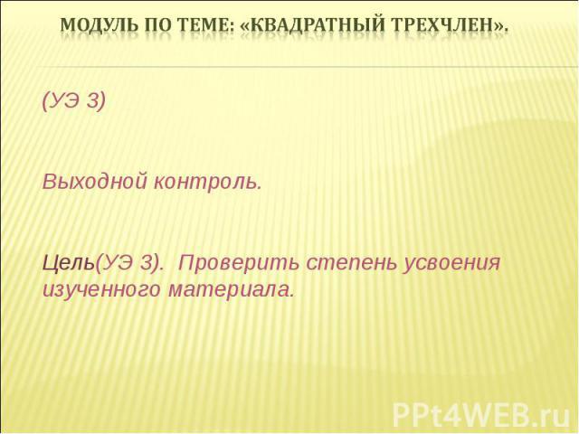(УЭ 3) Выходной контроль. Цель(УЭ 3). Проверить степень усвоения изученного материала.
