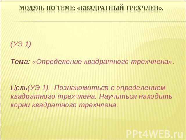 (УЭ 1) Тема: «Определение квадратного трехчлена». Цель(УЭ 1). Познакомиться с определением квадратного трехчлена. Научиться находить корни квадратного трехчлена.
