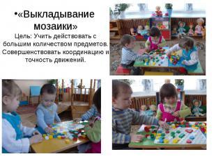 «Выкладывание мозаики» Цель: Учить действовать с большим количеством предметов.