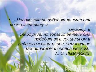 …Человечество победит раньше или позже и слепоту и глухоту, и слабоумие. но гора