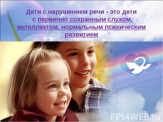 Дети с нарушением речи - это дети с первично сохранным слухом, интеллектом, нормальным психическим развитием