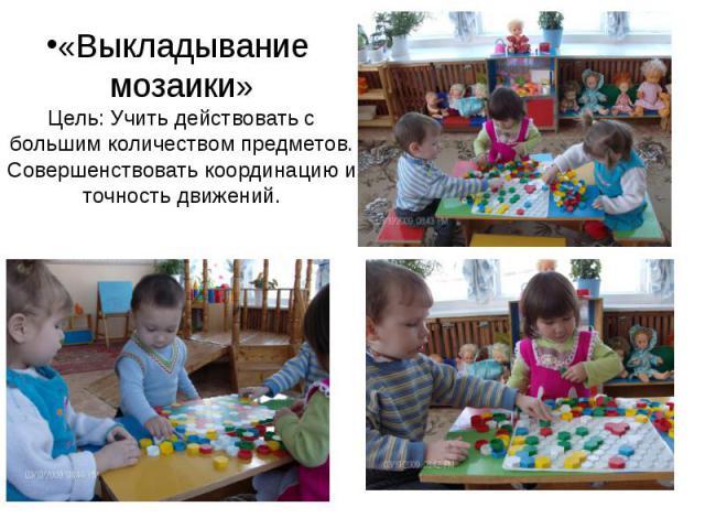 «Выкладывание мозаики» Цель: Учить действовать с большим количеством предметов. Совершенствовать координацию и точность движений.