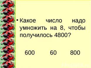 Какое число надо умножить на 8, чтобы получилось 4800?