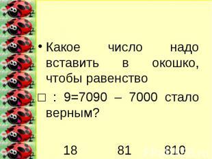 Какое число надо вставить в окошко, чтобы равенство □ : 9=7090 – 7000 стало верн