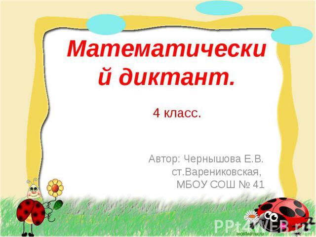 Математический диктант. 4 класс. Автор: Чернышова Е.В. ст.Варениковская, МБОУ СОШ № 41