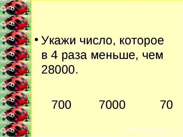 Укажи число, которое в 4 раза меньше, чем 28000.