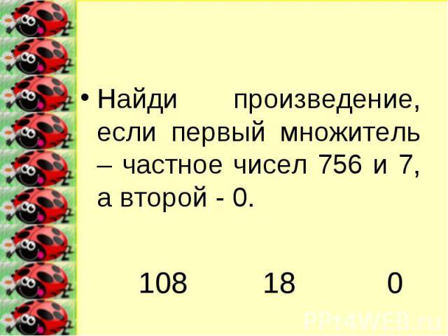 Найди произведение, если первый множитель – частное чисел 756 и 7, а второй - 0.