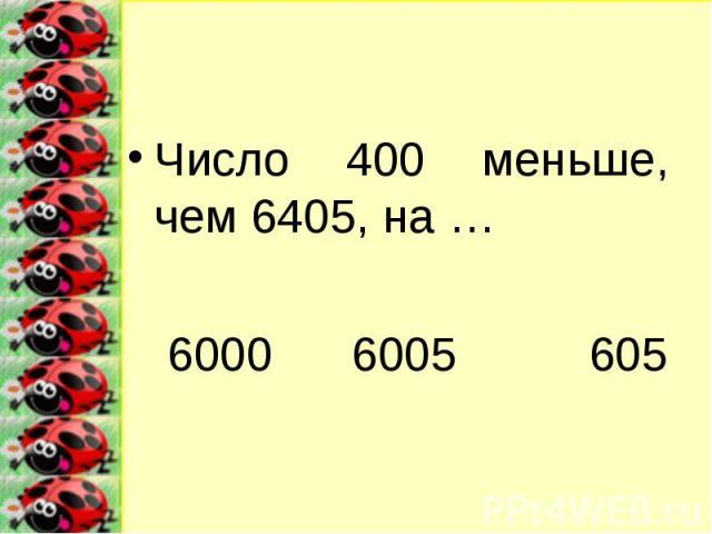 Число 400 меньше, чем 6405, на …