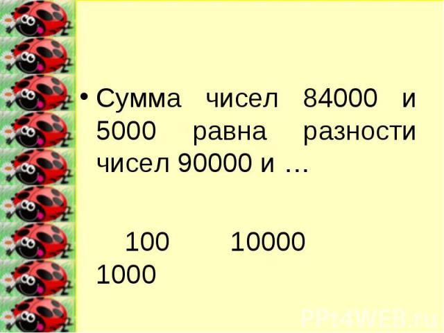 Сумма чисел 84000 и 5000 равна разности чисел 90000 и …