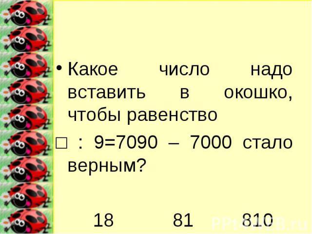 Какое число надо вставить в окошко, чтобы равенство □ : 9=7090 – 7000 стало верным? 18 81 810