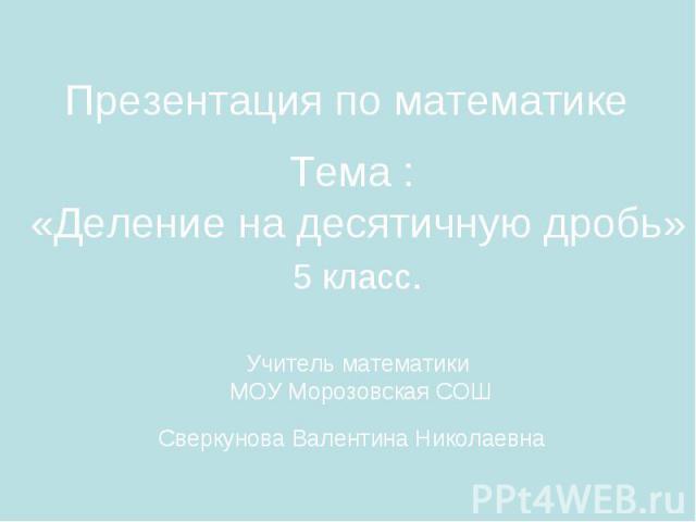 Презентация по математике Тема : «Деление на десятичную дробь» 5 класс. Учитель математики МОУ Морозовская СОШ Cверкунова Валентина Николаевна