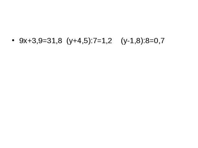9x+3,9=31,8 (y+4,5):7=1,2 (y-1,8):8=0,79x+3,9=31,8 (y+4,5):7=1,2 (y-1,8):8=0,7