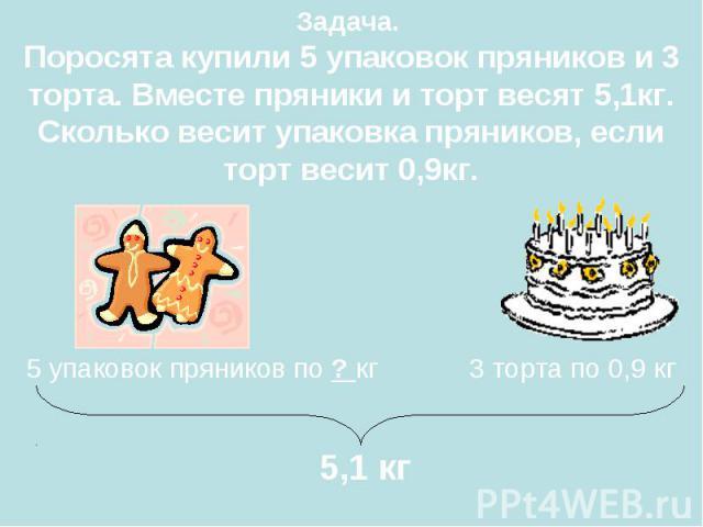 5 упаковок пряников по ? кг 3 торта по 0,9 кг 5,1 кг Задача. Поросята купили 5 упаковок пряников и 3 торта. Вместе пряники и торт весят 5,1кг. Сколько весит упаковка пряников, если торт весит 0,9кг.