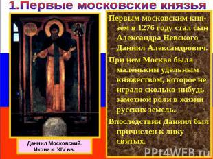 Первым московским кня-зем в 1276 году стал сын Александра Невского Даниил Алекса