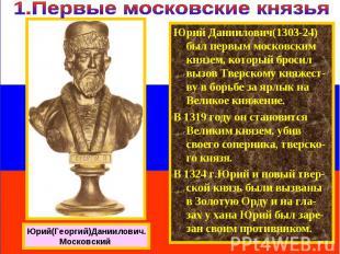 Юрий Даниилович(1303-24) был первым московским князем, который бросил вызов Твер