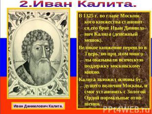 В 1325 г. во главе Московс-кого княжества становит-ся его брат Иван Даниило-вич