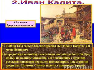 С 1340 по 1353 годы в Москве правил сын Ивана Калиты Си-меон Иоанович. Он продол