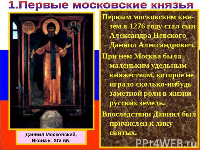 Первым московским кня-зем в 1276 году стал сын Александра Невского Даниил Александрович. При нем Москва была маленьким удельным княжеством, которое не играло сколько-нибудь заметной роли в жизни русских земель. Впоследствии Даниил был причислен к ли…