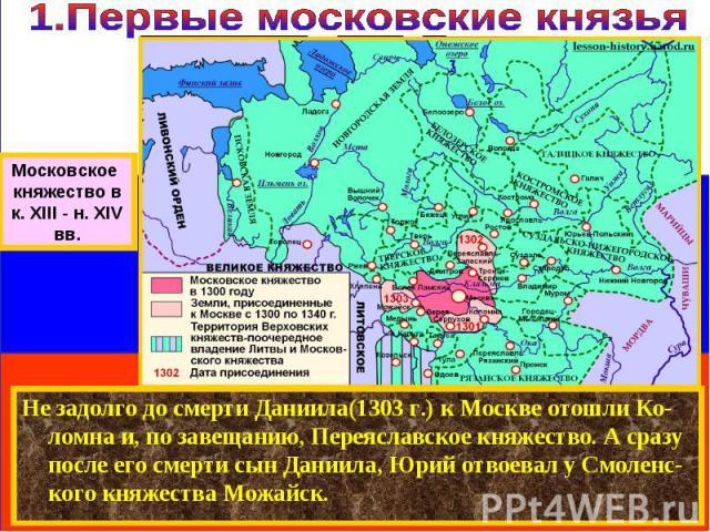 Не задолго до смерти Даниила(1303 г.) к Москве отошли Ко-ломна и, по завещанию, Переяславское княжество. А сразу после его смерти сын Даниила, Юрий отвоевал у Смоленс-кого княжества Можайск. Московское княжество в к. XIII - н. XIV вв.