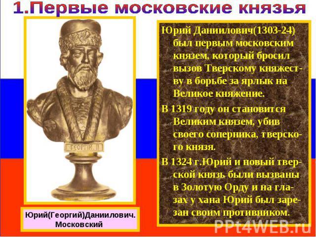 Юрий Даниилович(1303-24) был первым московским князем, который бросил вызов Тверскому княжест-ву в борьбе за ярлык на Великое княжение. В 1319 году он становится Великим князем, убив своего соперника, тверско-го князя. В 1324 г.Юрий и новый твер-ско…