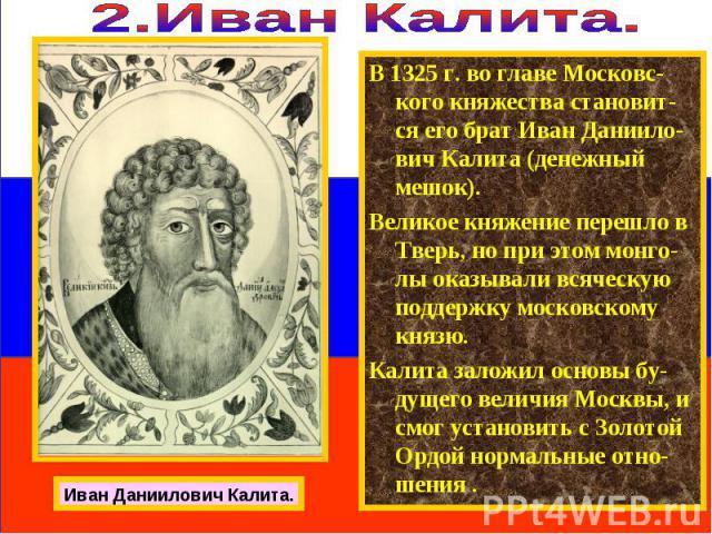 В 1325 г. во главе Московс-кого княжества становит-ся его брат Иван Даниило-вич Калита (денежный мешок). Великое княжение перешло в Тверь, но при этом монго-лы оказывали всяческую поддержку московскому князю. Калита заложил основы бу-дущего величия …