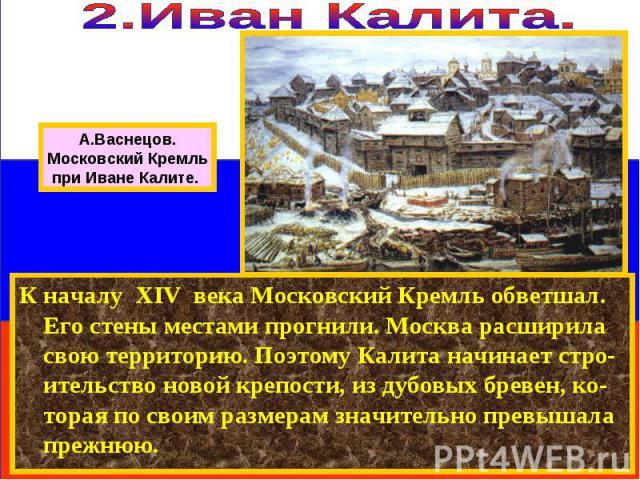 К началу XIV века Московский Кремль обветшал. Его стены местами прогнили. Москва расширила свою территорию. Поэтому Калита начинает стро-ительство новой крепости, из дубовых бревен, ко-торая по своим размерам значительно превышала прежнюю. А.Васнецо…