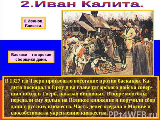 В 1327 г.в Твери произошло восстание против баскаков. Ка-лита поскакал в Орду и во главе татарского войска совер-шил поход в Тверь, наказав виновных. Вскоре монголы передали ему ярлык на Великое княжение и поручили сбор дани с русских княжеств. Част…