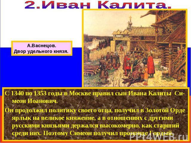 С 1340 по 1353 годы в Москве правил сын Ивана Калиты Си-меон Иоанович. Он продолжил политику своего отца, получил в Золотой Орде ярлык на великое княжение, а в отношениях с другими русскими князьями держался высокомерно, как старший среди них. Поэто…