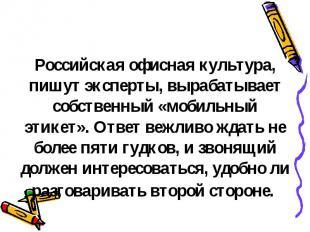 Российская офисная культура, пишут эксперты, вырабатывает собственный «мобильный