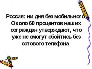 Россия: ни дня без мобильного Около 60 процентов наших сограждан утверждают, что