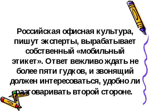 Российская офисная культура, пишут эксперты, вырабатывает собственный «мобильный этикет». Ответ вежливо ждать не более пяти гудков, и звонящий должен интересоваться, удобно ли разговаривать второй стороне.