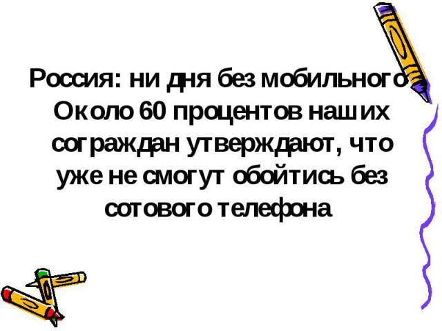 Россия: ни дня без мобильного Около 60 процентов наших сограждан утверждают, что уже не смогут обойтись без сотового телефона