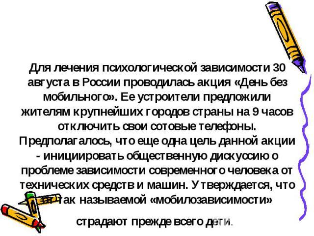 Для лечения психологической зависимости 30 августа в России проводилась акция «День без мобильного». Ее устроители предложили жителям крупнейших городов страны на 9 часов отключить свои сотовые телефоны. Предполагалось, что еще одна цель данной акци…