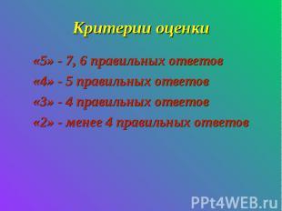 Критерии оценки«5» - 7, 6 правильных ответов«4» - 5 правильных ответов«3» - 4 пр