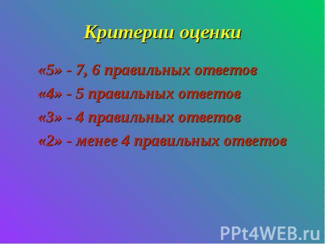 Критерии оценки«5» - 7, 6 правильных ответов«4» - 5 правильных ответов«3» - 4 правильных ответов«2» - менее 4 правильных ответов