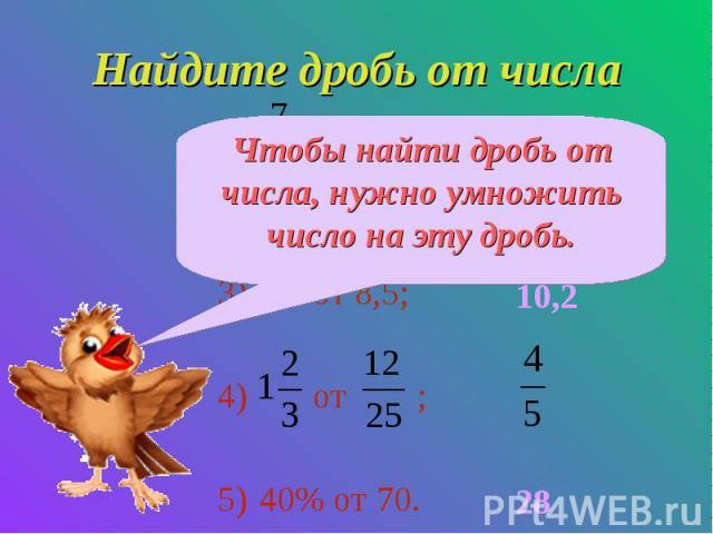 Чтобы найти дробь от числа, нужно умножить число на эту дробь. Найдите дробь от числа от 36; 0,4 от 28; 1,2 от 8,5; от ; 40% от 70. 2811,210,228