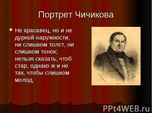 Портрет Чичикова Не красавец, но и не дурной наружности, ни слишком толст, ни сл