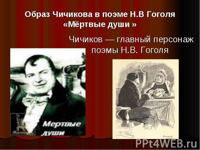 Образ Чичикова в поэме Н.В Гоголя «Мёртвые души » Чичиков — главный персонаж поэмы Н.В. Гоголя