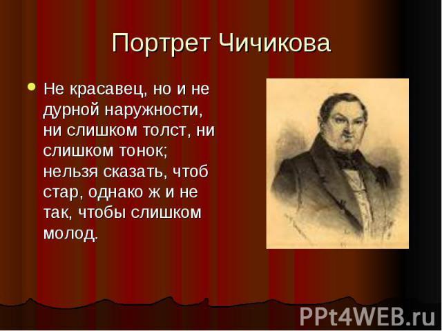 Портрет Чичикова Не красавец, но и не дурной наружности, ни слишком толст, ни слишком тонок; нельзя сказать, чтоб стар, однако ж и не так, чтобы слишком молод.